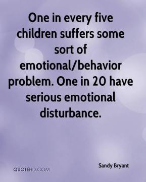 One in every five children suffers some sort of emotional/behavior problem. One in 20 have serious emotional disturbance.