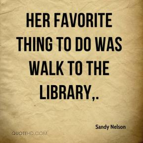 Sandy Nelson  - Her favorite thing to do was walk to the library.