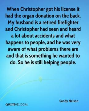 Sandy Nelson  - When Christopher got his license it had the organ donation on the back. My husband is a retired firefighter and Christopher had seen and heard a lot about accidents and what happens to people, and he was very aware of what problems there are and that is something he wanted to do. So he is still helping people.