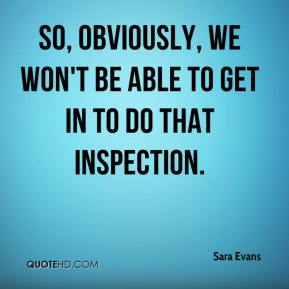 Sara Evans  - So, obviously, we won't be able to get in to do that inspection.