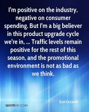 Scot Ciccarelli  - I'm positive on the industry, negative on consumer spending. But I'm a big believer in this product upgrade cycle we're in, ... Traffic levels remain positive for the rest of this season, and the promotional environment is not as bad as we think.