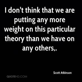 I don't think that we are putting any more weight on this particular theory than we have on any others.