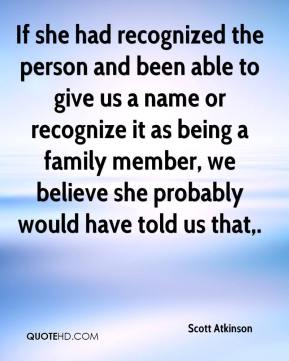 If she had recognized the person and been able to give us a name or recognize it as being a family member, we believe she probably would have told us that.