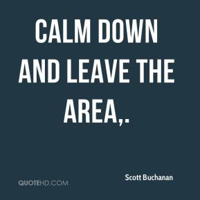 Scott Buchanan  - Calm down and leave the area.