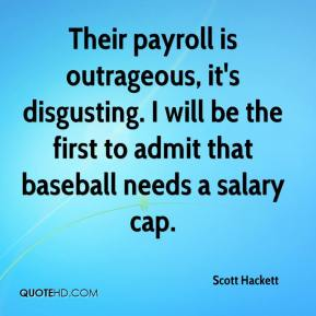 Scott Hackett  - Their payroll is outrageous, it's disgusting. I will be the first to admit that baseball needs a salary cap.