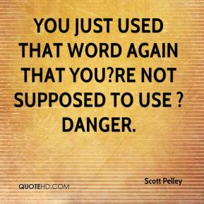 Scott Pelley  - You just used that word again that you?re not supposed to use ? danger.