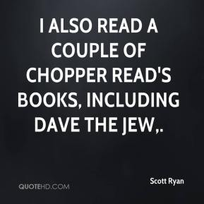 Scott Ryan  - I also read a couple of Chopper Read's books, including Dave the Jew.