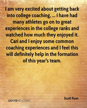 Scott Ryan  - I am very excited about getting back into college coaching, ... I have had many athletes go on to great experiences in the college ranks and watched how much they enjoyed it. Cari and I enjoy some common coaching experiences and I feel this will definitely help in the formation of this year's team.