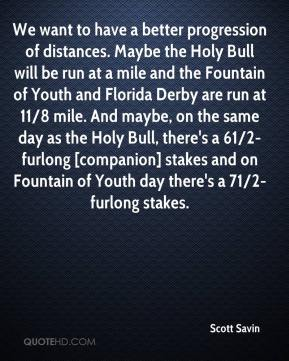 Scott Savin  - We want to have a better progression of distances. Maybe the Holy Bull will be run at a mile and the Fountain of Youth and Florida Derby are run at 11/8 mile. And maybe, on the same day as the Holy Bull, there's a 61/2-furlong [companion] stakes and on Fountain of Youth day there's a 71/2-furlong stakes.
