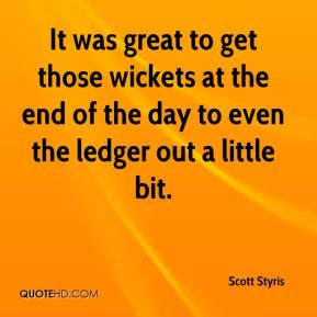 Scott Styris  - It was great to get those wickets at the end of the day to even the ledger out a little bit.
