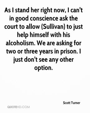 Scott Turner  - As I stand her right now, I can't in good conscience ask the court to allow (Sullivan) to just help himself with his alcoholism. We are asking for two or three years in prison. I just don't see any other option.
