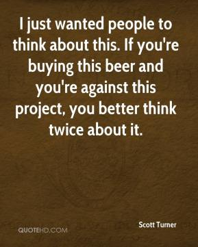 Scott Turner  - I just wanted people to think about this. If you're buying this beer and you're against this project, you better think twice about it.