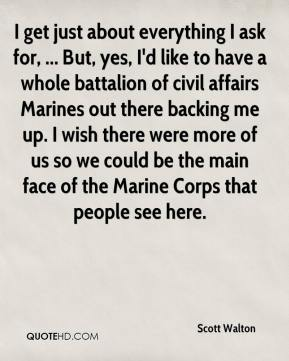 Scott Walton  - I get just about everything I ask for, ... But, yes, I'd like to have a whole battalion of civil affairs Marines out there backing me up. I wish there were more of us so we could be the main face of the Marine Corps that people see here.