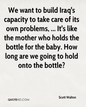 Scott Walton  - We want to build Iraq's capacity to take care of its own problems, ... It's like the mother who holds the bottle for the baby. How long are we going to hold onto the bottle?