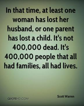Scott Warren  - In that time, at least one woman has lost her husband, or one parent has lost a child. It's not 400,000 dead. It's 400,000 people that all had families, all had lives.