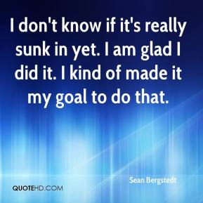 Sean Bergstedt  - I don't know if it's really sunk in yet. I am glad I did it. I kind of made it my goal to do that.