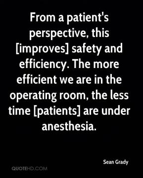 Sean Grady  - From a patient's perspective, this [improves] safety and efficiency. The more efficient we are in the operating room, the less time [patients] are under anesthesia.