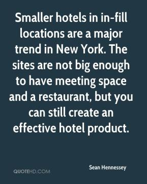 Sean Hennessey  - Smaller hotels in in-fill locations are a major trend in New York. The sites are not big enough to have meeting space and a restaurant, but you can still create an effective hotel product.