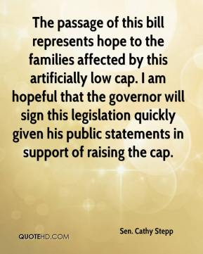 Sen. Cathy Stepp  - The passage of this bill represents hope to the families affected by this artificially low cap. I am hopeful that the governor will sign this legislation quickly given his public statements in support of raising the cap.