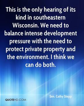 Sen. Cathy Stepp  - This is the only hearing of its kind in southeastern Wisconsin. We need to balance intense development pressure with the need to protect private property and the environment. I think we can do both.