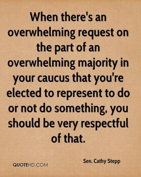 Sen. Cathy Stepp  - When there's an overwhelming request on the part of an overwhelming majority in your caucus that you're elected to represent to do or not do something, you should be very respectful of that.