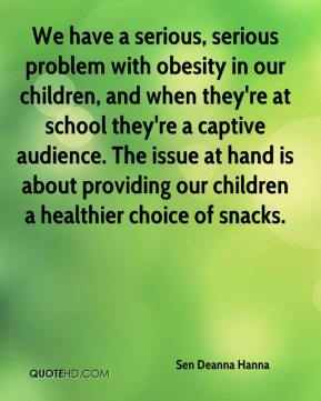 Sen Deanna Hanna  - We have a serious, serious problem with obesity in our children, and when they're at school they're a captive audience. The issue at hand is about providing our children a healthier choice of snacks.