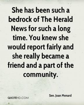 Sen. Joan Menard  - She has been such a bedrock of The Herald News for such a long time. You knew she would report fairly and she really became a friend and a part of the community.