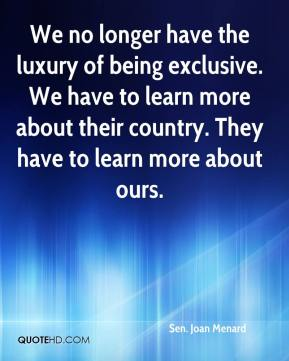 Sen. Joan Menard  - We no longer have the luxury of being exclusive. We have to learn more about their country. They have to learn more about ours.