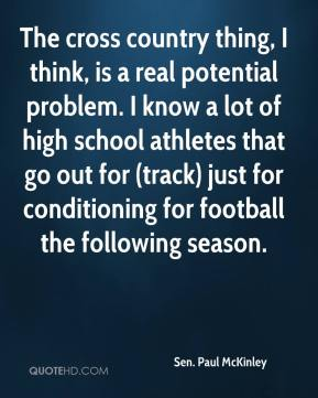 Sen. Paul McKinley  - The cross country thing, I think, is a real potential problem. I know a lot of high school athletes that go out for (track) just for conditioning for football the following season.