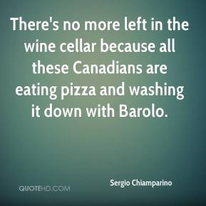 Sergio Chiamparino  - There's no more left in the wine cellar because all these Canadians are eating pizza and washing it down with Barolo.