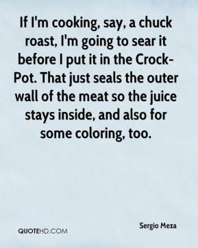 If I'm cooking, say, a chuck roast, I'm going to sear it before I put it in the Crock-Pot. That just seals the outer wall of the meat so the juice stays inside, and also for some coloring, too.
