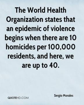 Sergio Morales  - The World Health Organization states that an epidemic of violence begins when there are 10 homicides per 100,000 residents, and here, we are up to 40.