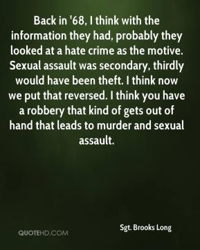 Sgt. Brooks Long  - Back in '68, I think with the information they had, probably they looked at a hate crime as the motive. Sexual assault was secondary, thirdly would have been theft. I think now we put that reversed. I think you have a robbery that kind of gets out of hand that leads to murder and sexual assault.