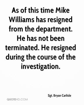 Sgt. Bryan Carlisle  - As of this time Mike Williams has resigned from the department. He has not been terminated. He resigned during the course of the investigation.