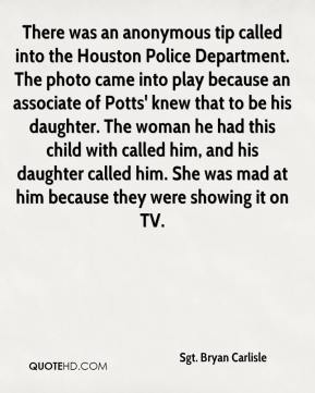 Sgt. Bryan Carlisle  - There was an anonymous tip called into the Houston Police Department. The photo came into play because an associate of Potts' knew that to be his daughter. The woman he had this child with called him, and his daughter called him. She was mad at him because they were showing it on TV.