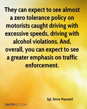 Sgt. Steve Maynard  - They can expect to see almost a zero tolerance policy on motorists caught driving with excessive speeds, driving with alcohol violations. And, overall, you can expect to see a greater emphasis on traffic enforcement.