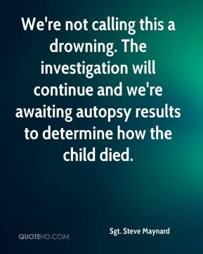 Sgt. Steve Maynard  - We're not calling this a drowning. The investigation will continue and we're awaiting autopsy results to determine how the child died.