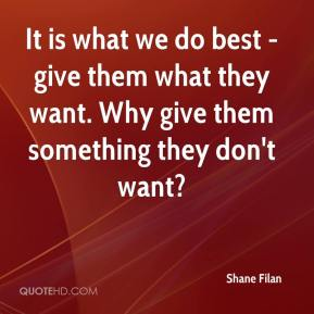It is what we do best - give them what they want. Why give them something they don't want?