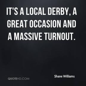 Shane Williams  - It's a local derby, a great occasion and a massive turnout.