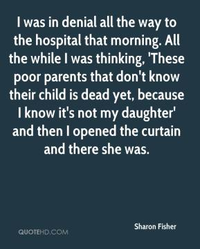 I was in denial all the way to the hospital that morning. All the while I was thinking, 'These poor parents that don't know their child is dead yet, because I know it's not my daughter' and then I opened the curtain and there she was.