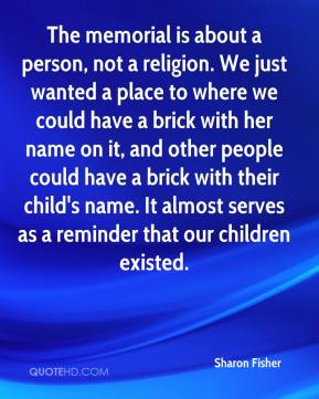 The memorial is about a person, not a religion. We just wanted a place to where we could have a brick with her name on it, and other people could have a brick with their child's name. It almost serves as a reminder that our children existed.