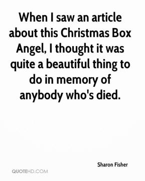 Sharon Fisher  - When I saw an article about this Christmas Box Angel, I thought it was quite a beautiful thing to do in memory of anybody who's died.
