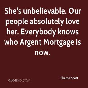 Sharon Scott  - She's unbelievable. Our people absolutely love her. Everybody knows who Argent Mortgage is now.