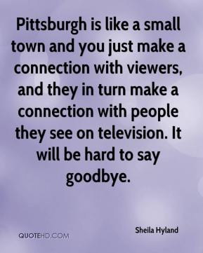 Sheila Hyland  - Pittsburgh is like a small town and you just make a connection with viewers, and they in turn make a connection with people they see on television. It will be hard to say goodbye.
