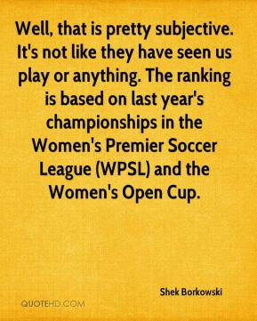 Shek Borkowski  - Well, that is pretty subjective. It's not like they have seen us play or anything. The ranking is based on last year's championships in the Women's Premier Soccer League (WPSL) and the Women's Open Cup.