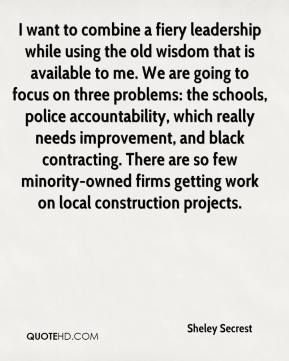 Sheley Secrest  - I want to combine a fiery leadership while using the old wisdom that is available to me. We are going to focus on three problems: the schools, police accountability, which really needs improvement, and black contracting. There are so few minority-owned firms getting work on local construction projects.