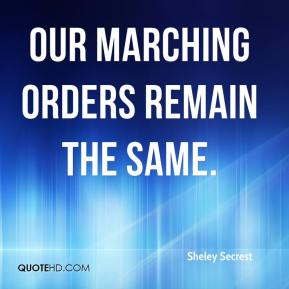 Sheley Secrest  - Our marching orders remain the same.