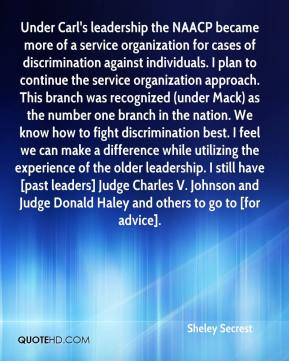 Sheley Secrest  - Under Carl's leadership the NAACP became more of a service organization for cases of discrimination against individuals. I plan to continue the service organization approach. This branch was recognized (under Mack) as the number one branch in the nation. We know how to fight discrimination best. I feel we can make a difference while utilizing the experience of the older leadership. I still have [past leaders] Judge Charles V. Johnson and Judge Donald Haley and others to go to [for advice].