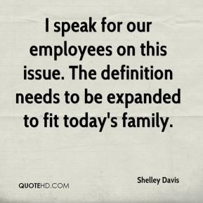 Shelley Davis  - I speak for our employees on this issue. The definition needs to be expanded to fit today's family.