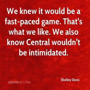 Shelley Davis  - We knew it would be a fast-paced game. That's what we like. We also know Central wouldn't be intimidated.